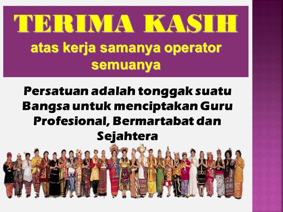 Persatuan adalah tonggak suatu Bangsa untuk menciptakan Guru Profesional, Bermartabat dan Sejahtera TERIMA KASIH atas kerja samanya operator semuanya