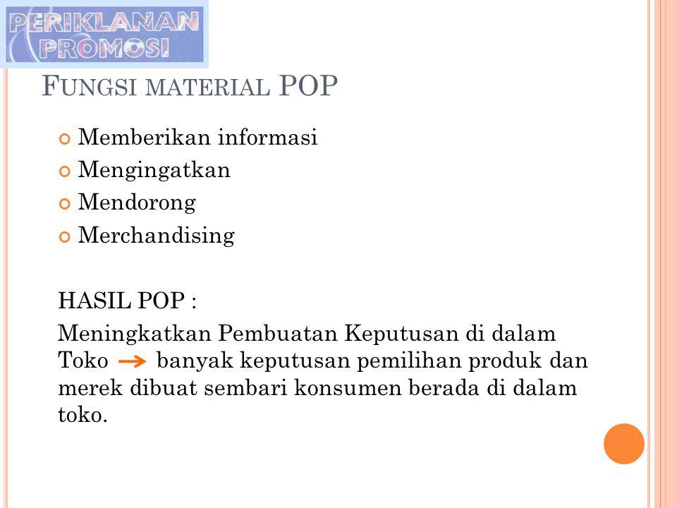 F UNGSI MATERIAL POP Memberikan informasi Mengingatkan Mendorong Merchandising HASIL POP : Meningkatkan Pembuatan Keputusan di dalam Toko banyak keput