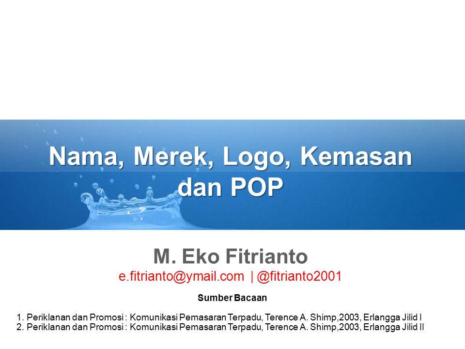 Nama, Merek, Logo, Kemasan dan POP M. Eko Fitrianto e.fitrianto@ymail.com | @fitrianto2001 Sumber Bacaan 1. Periklanan dan Promosi : Komunikasi Pemasa