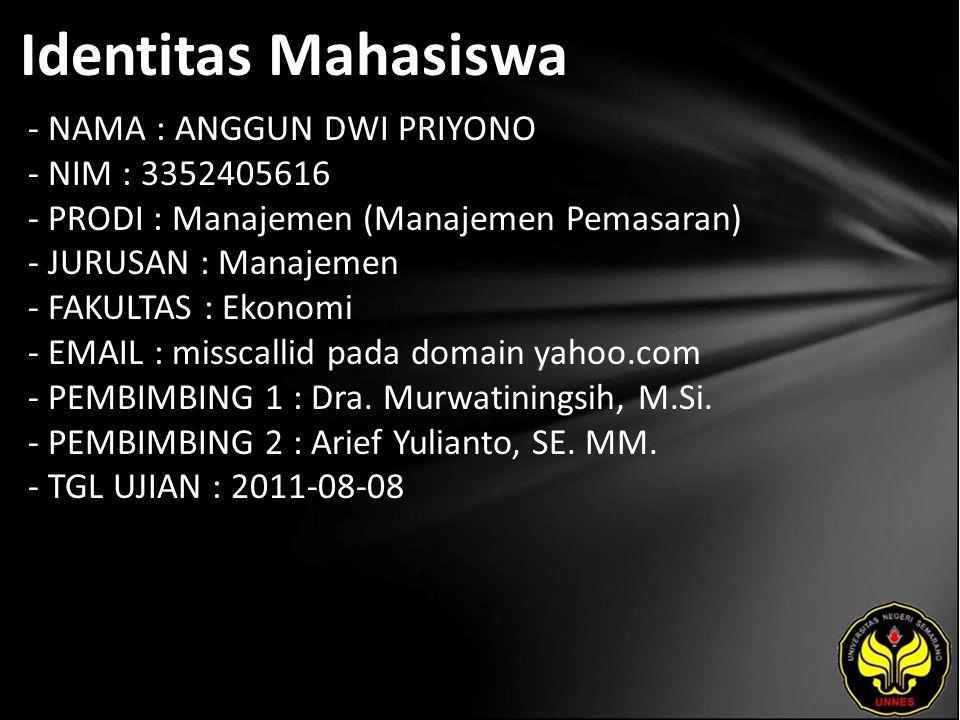 Identitas Mahasiswa - NAMA : ANGGUN DWI PRIYONO - NIM : 3352405616 - PRODI : Manajemen (Manajemen Pemasaran) - JURUSAN : Manajemen - FAKULTAS : Ekonomi - EMAIL : misscallid pada domain yahoo.com - PEMBIMBING 1 : Dra.
