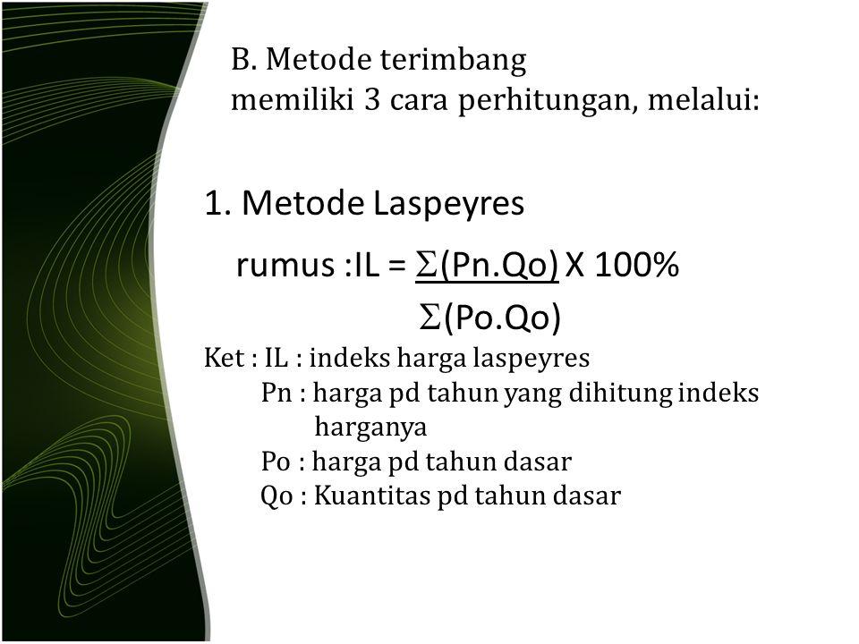 B. Metode terimbang memiliki 3 cara perhitungan, melalui: 1. Metode Laspeyres rumus :IL =  (Pn.Qo) X 100%  (Po.Qo) Ket : IL : indeks harga laspeyres