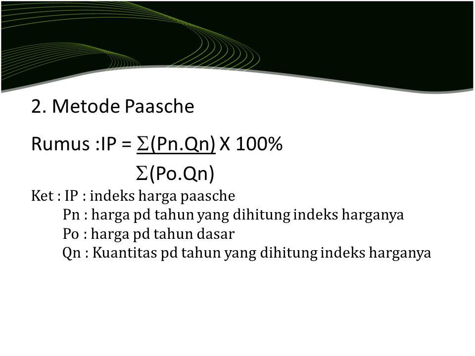 2. Metode Paasche Rumus :IP =  (Pn.Qn) X 100%  (Po.Qn) Ket : IP : indeks harga paasche Pn : harga pd tahun yang dihitung indeks harganya Po : harga