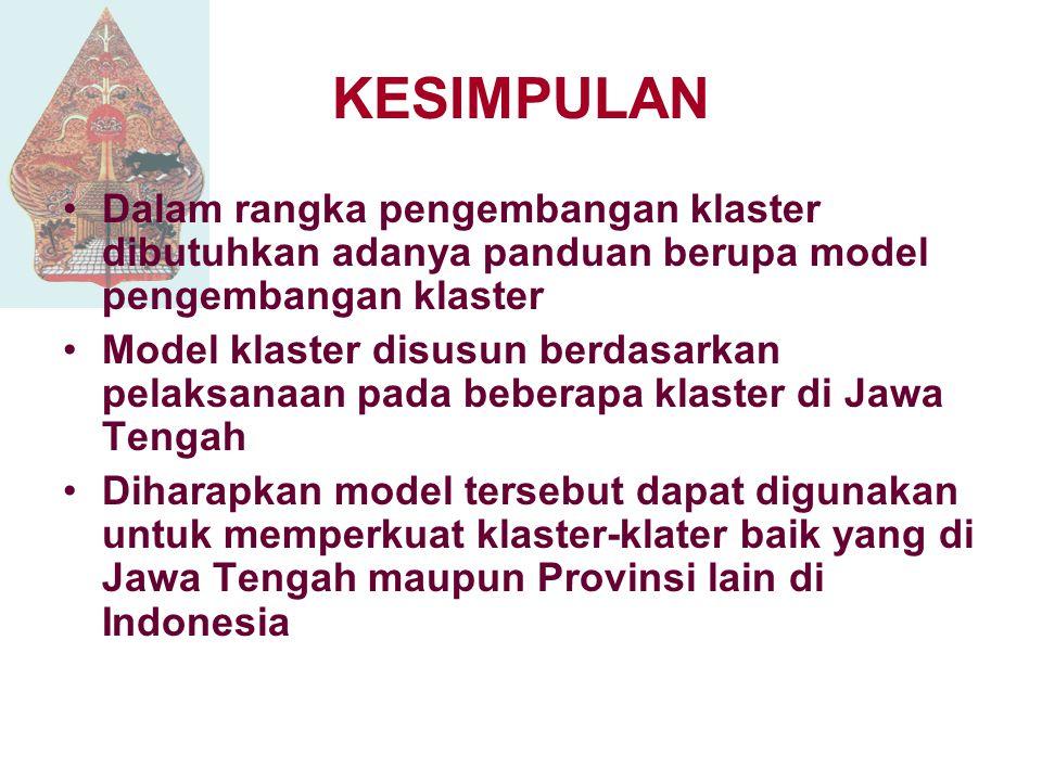 KESIMPULAN Dalam rangka pengembangan klaster dibutuhkan adanya panduan berupa model pengembangan klaster Model klaster disusun berdasarkan pelaksanaan pada beberapa klaster di Jawa Tengah Diharapkan model tersebut dapat digunakan untuk memperkuat klaster-klater baik yang di Jawa Tengah maupun Provinsi lain di Indonesia