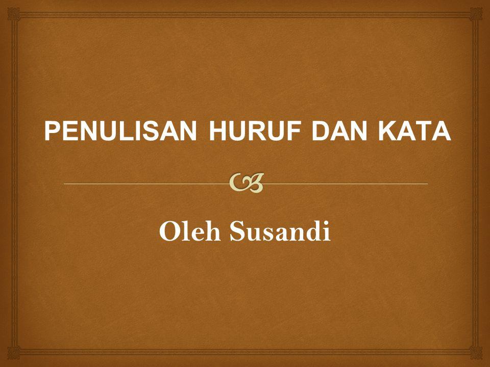 PENULISAN HURUF DAN KATA Oleh Susandi