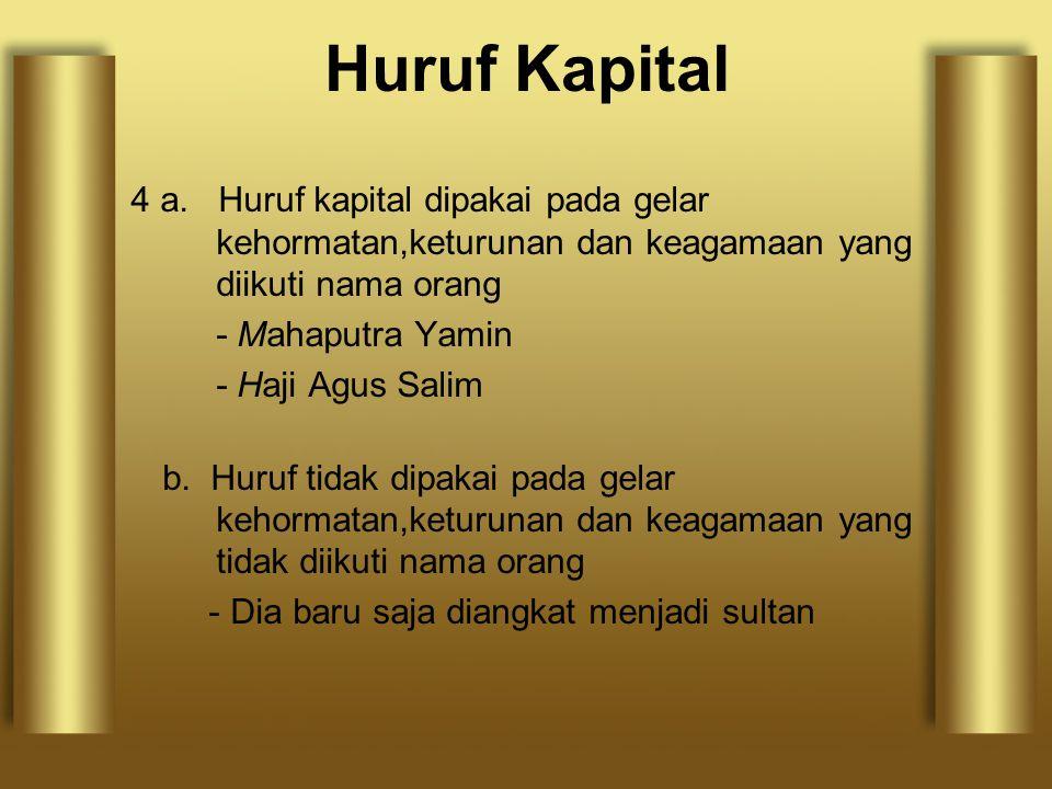4 a. Huruf kapital dipakai pada gelar kehormatan,keturunan dan keagamaan yang diikuti nama orang - Mahaputra Yamin - Haji Agus Salim b. Huruf tidak di