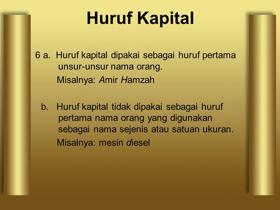 6 a. Huruf kapital dipakai sebagai huruf pertama unsur-unsur nama orang. Misalnya: Amir Hamzah b. Huruf kapital tidak dipakai sebagai huruf pertama na