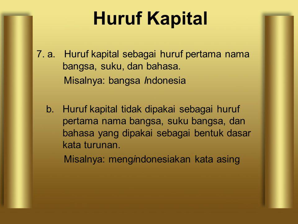 7. a. Huruf kapital sebagai huruf pertama nama bangsa, suku, dan bahasa. Misalnya: bangsa Indonesia b. Huruf kapital tidak dipakai sebagai huruf perta