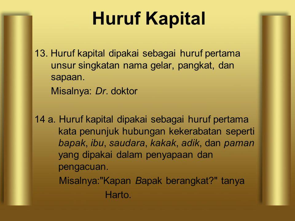 13. Huruf kapital dipakai sebagai huruf pertama unsur singkatan nama gelar, pangkat, dan sapaan. Misalnya: Dr. doktor 14 a. Huruf kapital dipakai seba