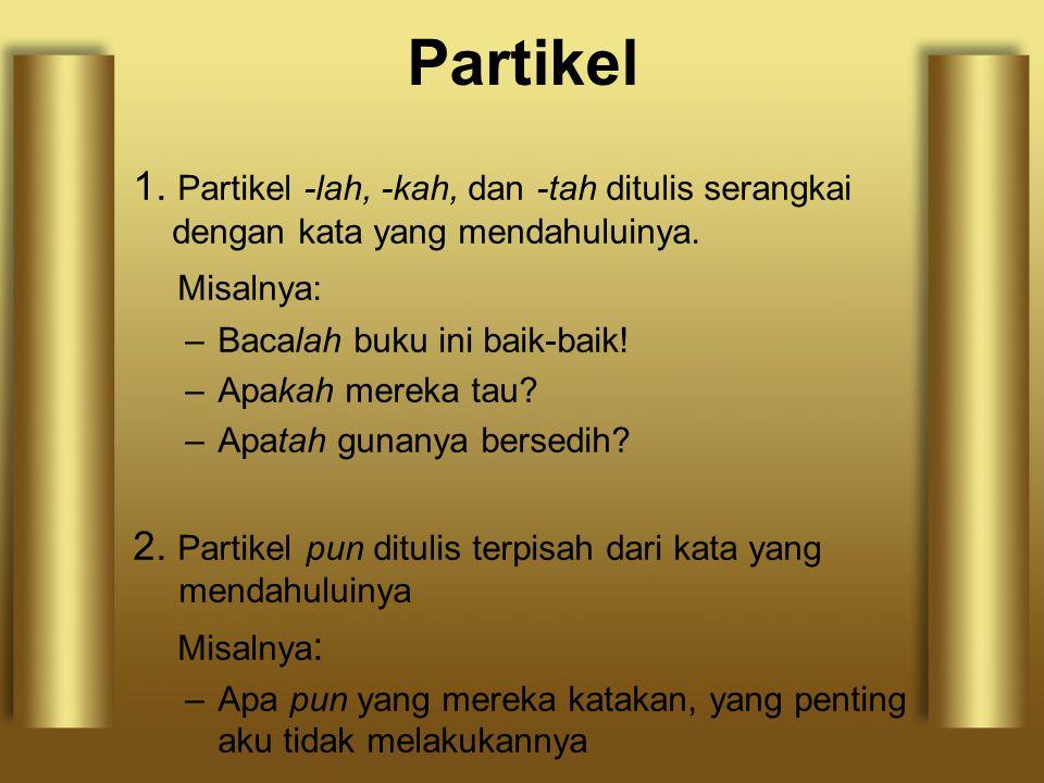 Partikel 1. Partikel -lah, -kah, dan -tah ditulis serangkai dengan kata yang mendahuluinya. Misalnya: –Bacalah buku ini baik-baik! –Apakah mereka tau?
