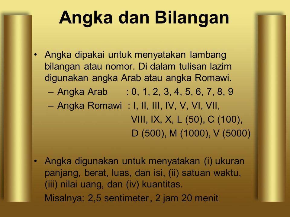 Angka dan Bilangan Angka dipakai untuk menyatakan lambang bilangan atau nomor. Di dalam tulisan lazim digunakan angka Arab atau angka Romawi. –Angka A