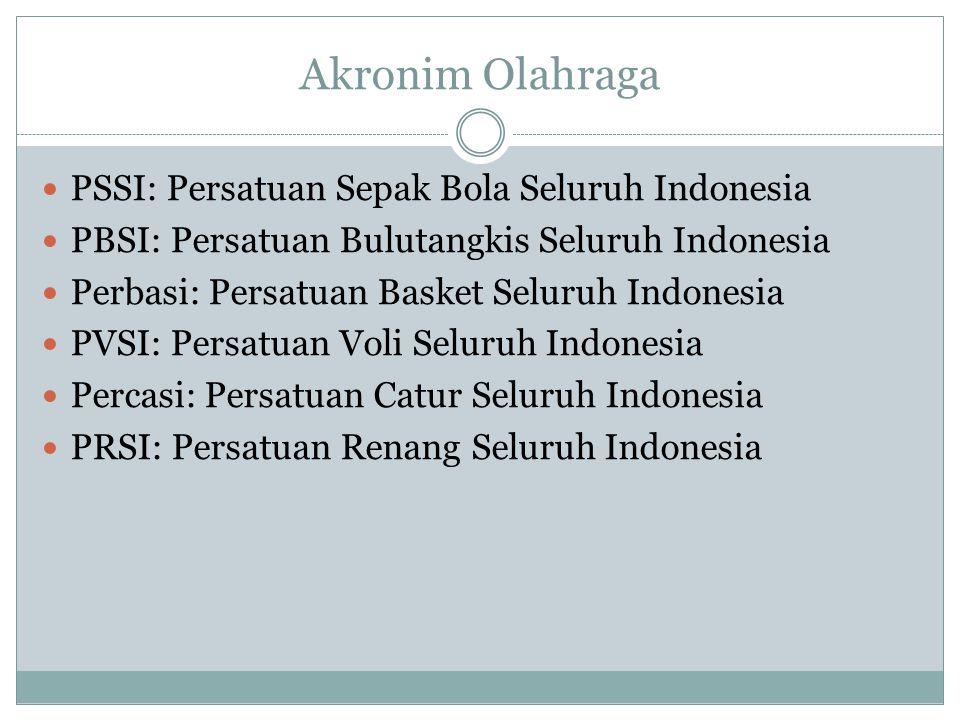 Akronim Olahraga PSSI: Persatuan Sepak Bola Seluruh Indonesia PBSI: Persatuan Bulutangkis Seluruh Indonesia Perbasi: Persatuan Basket Seluruh Indonesi