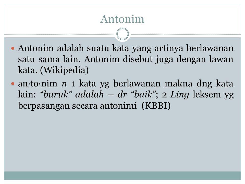Antonim Antonim adalah suatu kata yang artinya berlawanan satu sama lain. Antonim disebut juga dengan lawan kata. (Wikipedia) an·to·nim n 1 kata yg be