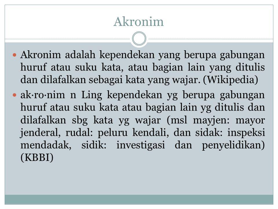 Akronim Akronim adalah kependekan yang berupa gabungan huruf atau suku kata, atau bagian lain yang ditulis dan dilafalkan sebagai kata yang wajar. (Wi
