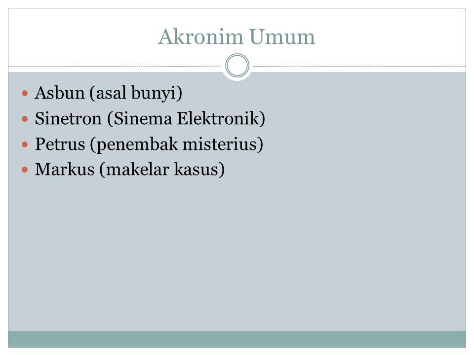 Akronim Umum Asbun (asal bunyi) Sinetron (Sinema Elektronik) Petrus (penembak misterius) Markus (makelar kasus)
