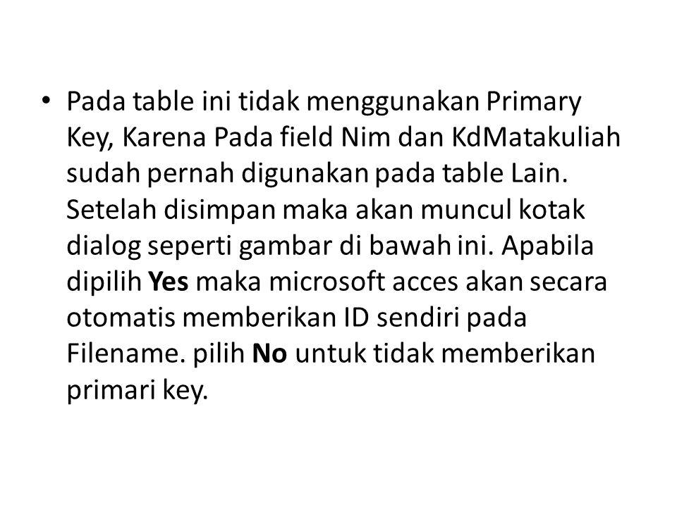 Pada table ini tidak menggunakan Primary Key, Karena Pada field Nim dan KdMatakuliah sudah pernah digunakan pada table Lain. Setelah disimpan maka aka