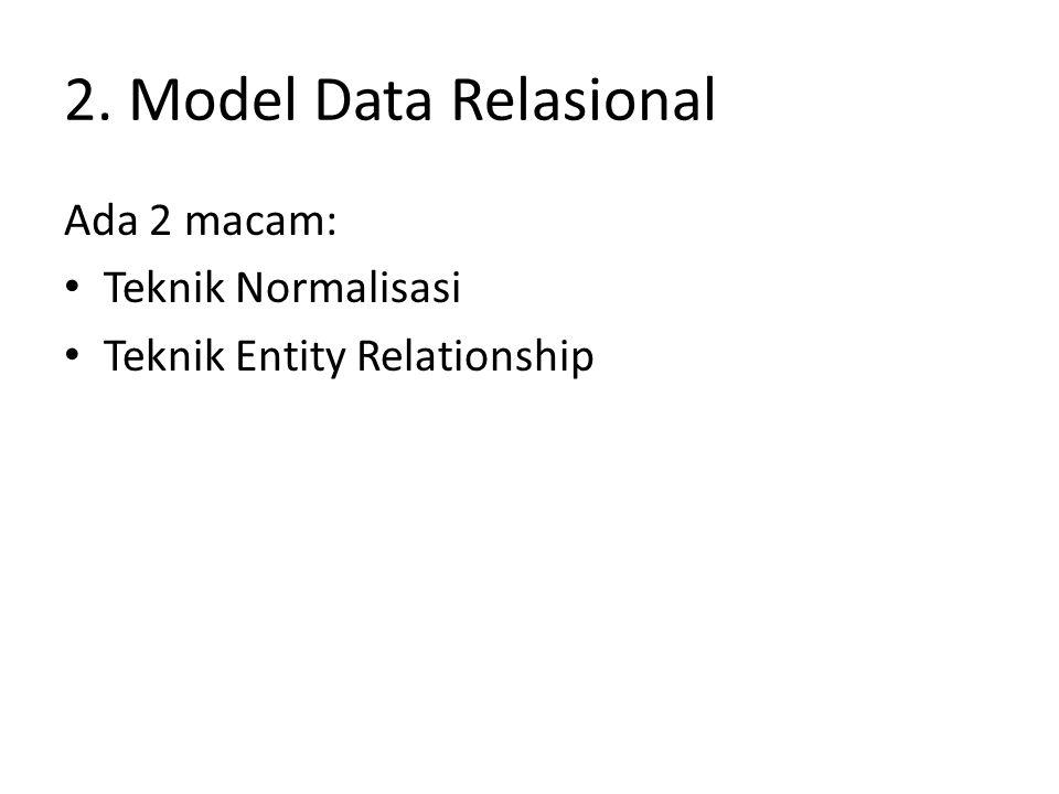 2. Model Data Relasional Ada 2 macam: Teknik Normalisasi Teknik Entity Relationship
