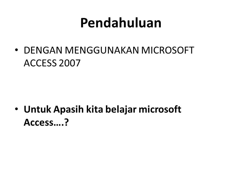 Pendahuluan DENGAN MENGGUNAKAN MICROSOFT ACCESS 2007 Untuk Apasih kita belajar microsoft Access….?
