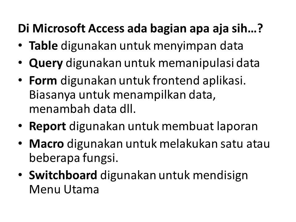 Di Microsoft Access ada bagian apa aja sih…? Table digunakan untuk menyimpan data Query digunakan untuk memanipulasi data Form digunakan untuk fronten