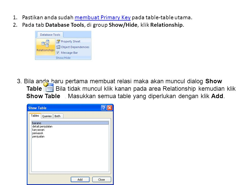 1.Pastikan anda sudah membuat Primary Key pada table-table utama.membuat Primary Key 2.Pada tab Database Tools, di group Show/Hide, klik Relationship.