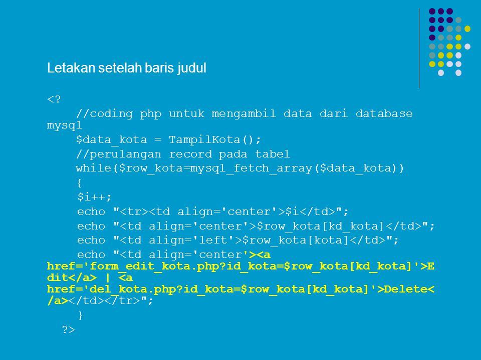 Letakan setelah baris judul <? //coding php untuk mengambil data dari database mysql $data_kota = TampilKota(); //perulangan record pada tabel while($