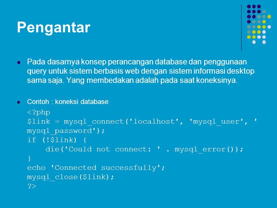 Pengantar Pada dasarnya konsep perancangan database dan penggunaan query untuk sistem berbasis web dengan sistem informasi desktop sama saja. Yang mem
