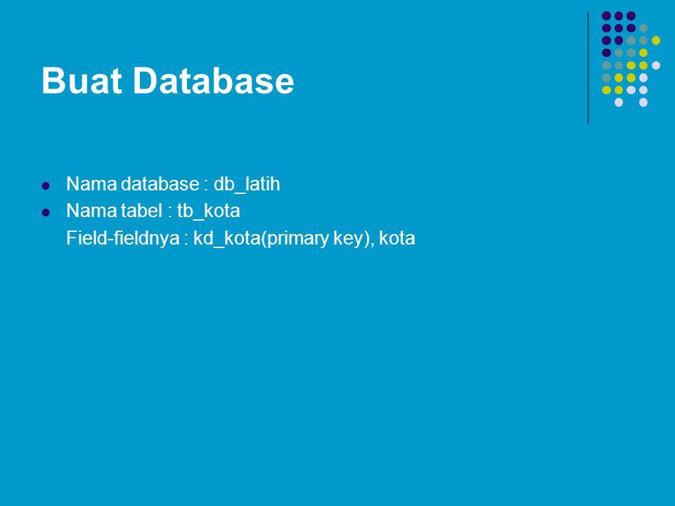 Buat Database Nama database : db_latih Nama tabel : tb_kota Field-fieldnya : kd_kota(primary key), kota