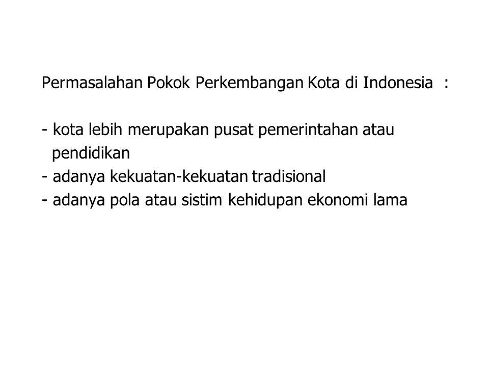Permasalahan Pokok Perkembangan Kota di Indonesia : - kota lebih merupakan pusat pemerintahan atau pendidikan - adanya kekuatan-kekuatan tradisional -