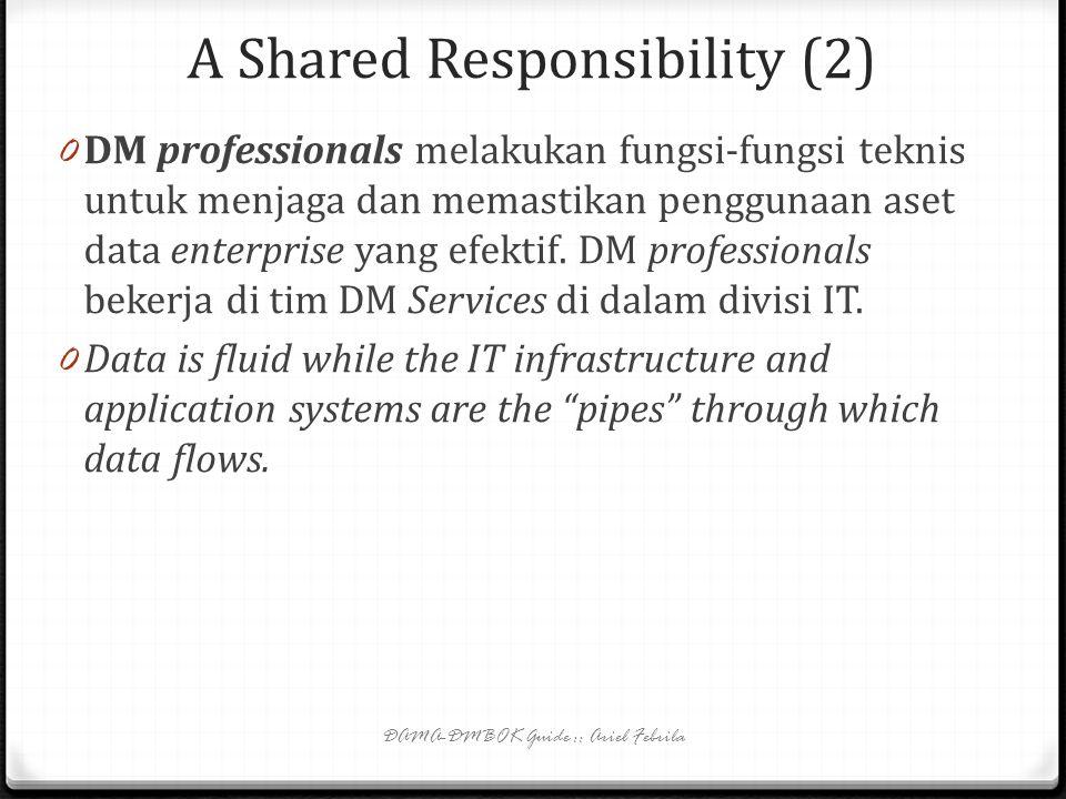 A Shared Responsibility DAMA-DMBOK Guide :: Ariel Febrila 0 Data Management (DM) merupakan tanggung jawab bersama antara data management professionals