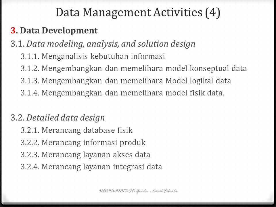 Data Management Activities (3) 2. Data Architecture Management 2.1. Memahami kebutuhan informasi enterprise 2.2. Mengembangkan dan memelihara model da