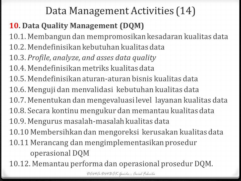 Data Management Activities (13) 9. Meta data management 9.1. Memahami kebutuhan metadata 9.2. Mendefinisikan arsitektur metadata (sama dg 2.8) 9.3. Me