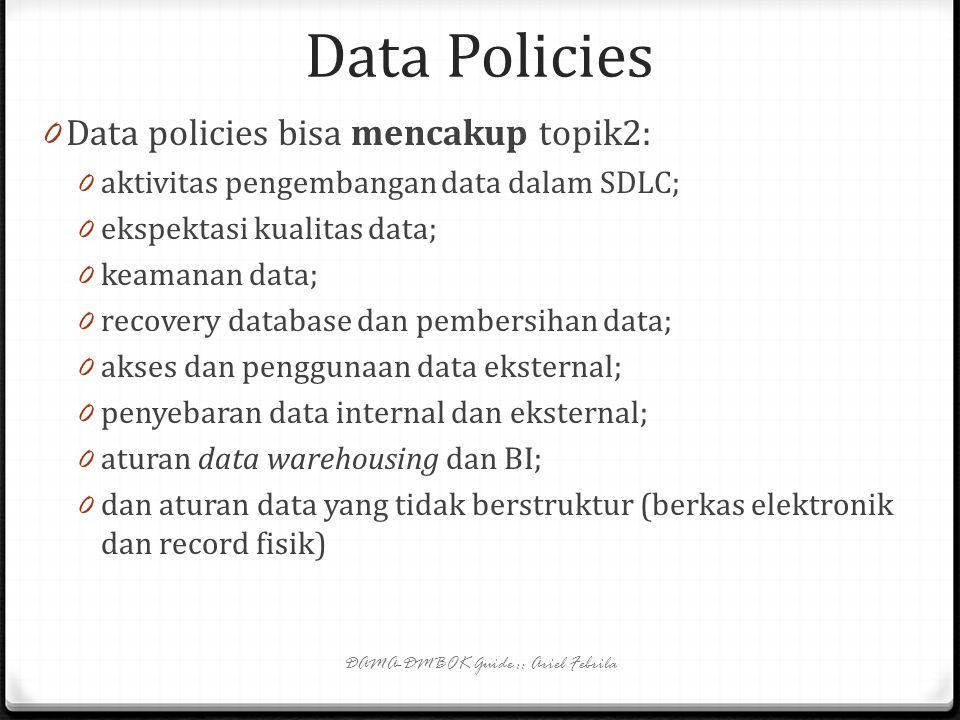 Data Policies 0 Data policies -> pernyataan singkat tentang tujuan manajemen dan aturan pokok mengenai pembuatan, akuisisi, integritas, keamanan, kual