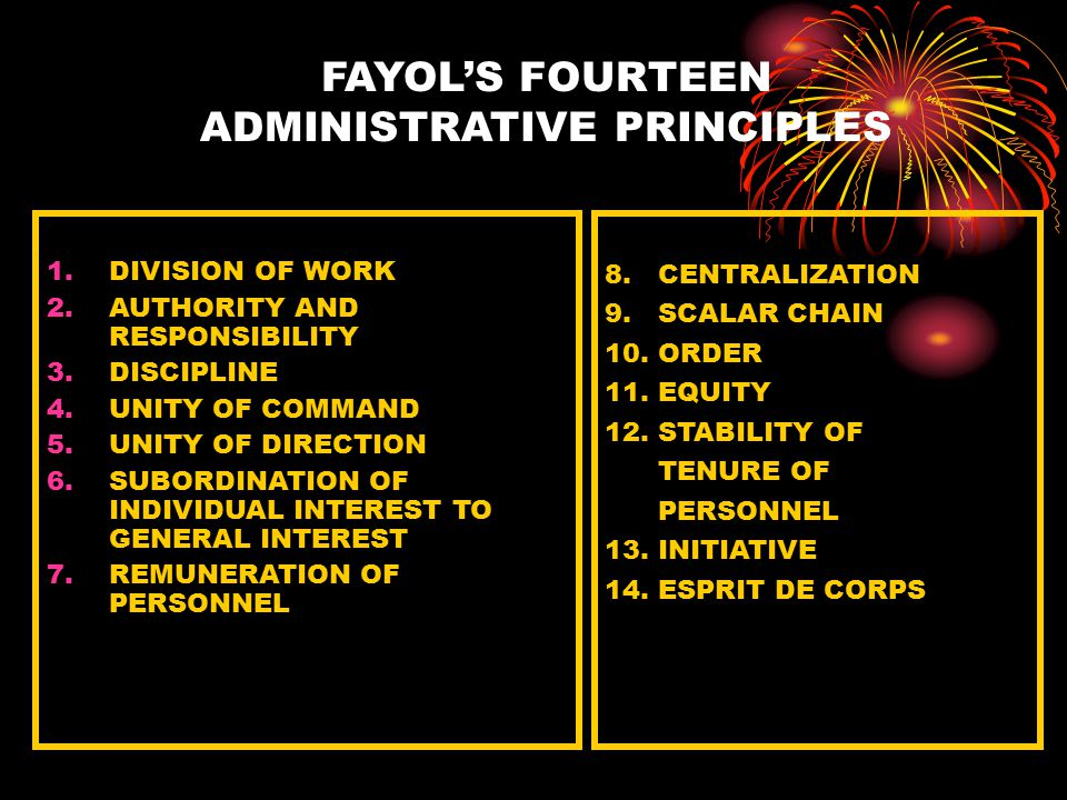 FAYOL'S FOURTEEN ADMINISTRATIVE PRINCIPLES 1.DIVISION OF WORK 2.AUTHORITY AND RESPONSIBILITY 3.DISCIPLINE 4.UNITY OF COMMAND 5.UNITY OF DIRECTION 6.SUBORDINATION OF INDIVIDUAL INTEREST TO GENERAL INTEREST 7.REMUNERATION OF PERSONNEL 8.