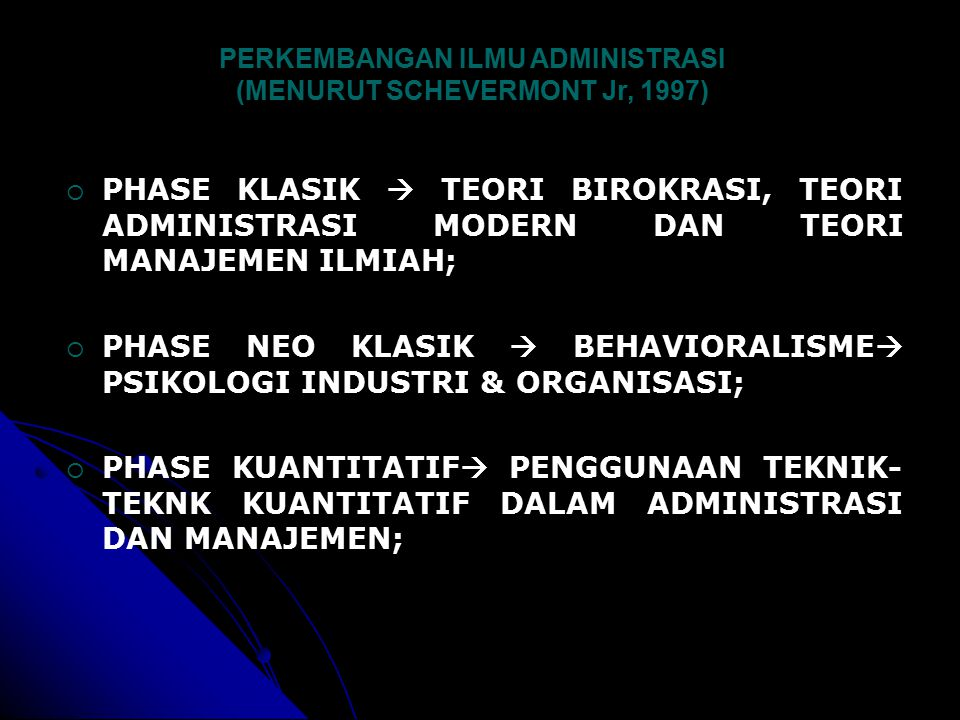 PERKEMBANGAN ILMU ADMINISTRASI (MENURUT SCHEVERMONT Jr, 1997)  PHASE KLASIK  TEORI BIROKRASI, TEORI ADMINISTRASI MODERN DAN TEORI MANAJEMEN ILMIAH;  PHASE NEO KLASIK  BEHAVIORALISME  PSIKOLOGI INDUSTRI & ORGANISASI;  PHASE KUANTITATIF  PENGGUNAAN TEKNIK- TEKNK KUANTITATIF DALAM ADMINISTRASI DAN MANAJEMEN;