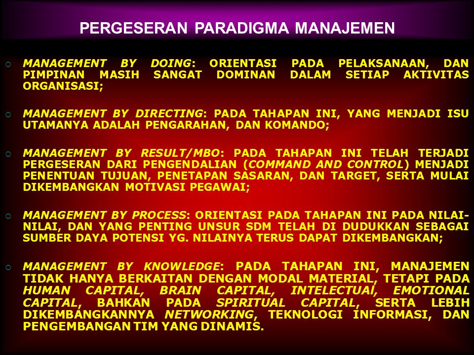 PERGESERAN PARADIGMA MANAJEMEN  MANAGEMENT BY DOING: ORIENTASI PADA PELAKSANAAN, DAN PIMPINAN MASIH SANGAT DOMINAN DALAM SETIAP AKTIVITAS ORGANISASI;  MANAGEMENT BY DIRECTING: PADA TAHAPAN INI, YANG MENJADI ISU UTAMANYA ADALAH PENGARAHAN, DAN KOMANDO;  MANAGEMENT BY RESULT/MBO: PADA TAHAPAN INI TELAH TERJADI PERGESERAN DARI PENGENDALIAN (COMMAND AND CONTROL) MENJADI PENENTUAN TUJUAN, PENETAPAN SASARAN, DAN TARGET, SERTA MULAI DIKEMBANGKAN MOTIVASI PEGAWAI;  MANAGEMENT BY PROCESS: ORIENTASI PADA TAHAPAN INI PADA NILAI- NILAI, DAN YANG PENTING UNSUR SDM TELAH DI DUDUKKAN SEBAGAI SUMBER DAYA POTENSI YG.