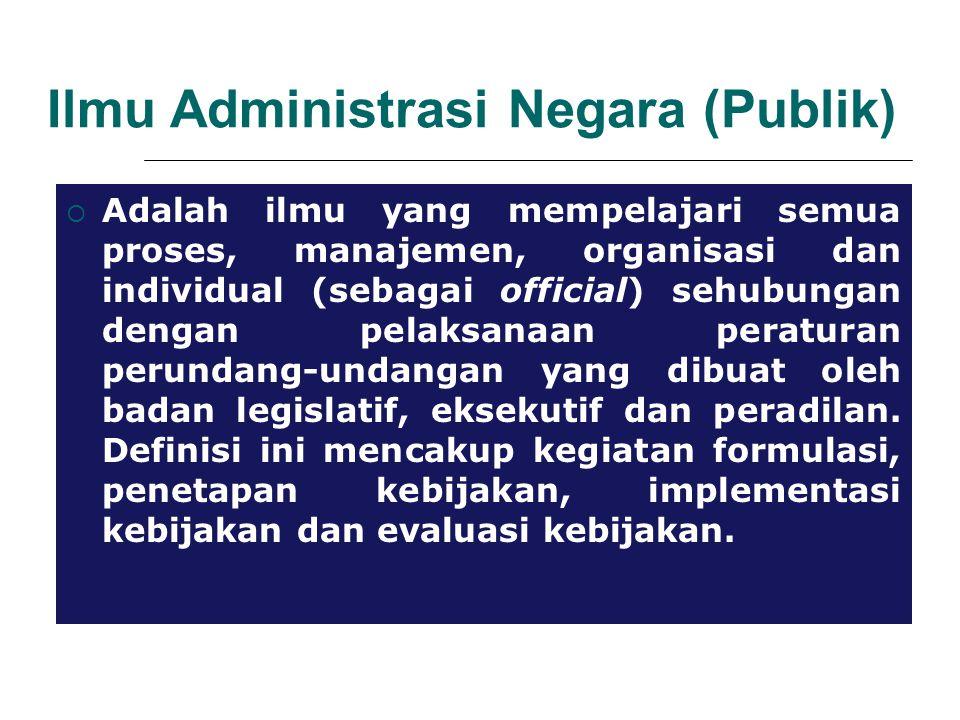 Ilmu Administrasi Negara (Publik)  Adalah ilmu yang mempelajari semua proses, manajemen, organisasi dan individual (sebagai official) sehubungan dengan pelaksanaan peraturan perundang-undangan yang dibuat oleh badan legislatif, eksekutif dan peradilan.