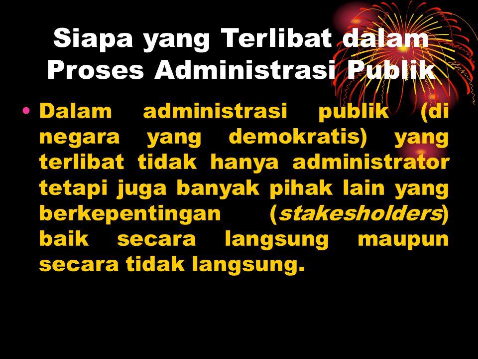 Siapa yang Terlibat dalam Proses Administrasi Publik Dalam administrasi publik (di negara yang demokratis) yang terlibat tidak hanya administrator tetapi juga banyak pihak lain yang berkepentingan (stakesholders) baik secara langsung maupun secara tidak langsung.