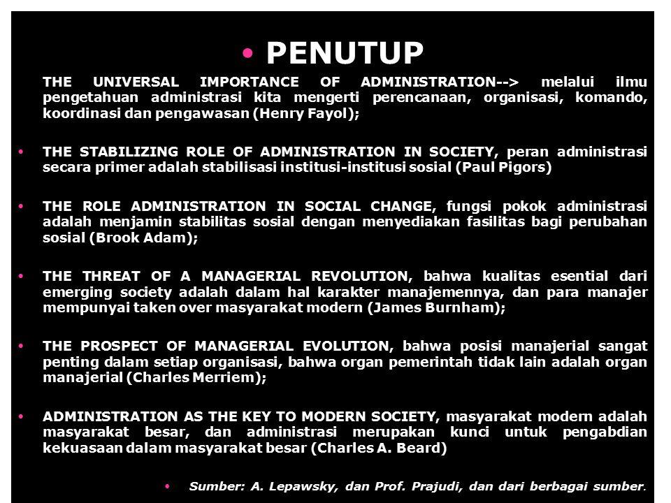 PENUTUP THE UNIVERSAL IMPORTANCE OF ADMINISTRATION--> melalui ilmu pengetahuan administrasi kita mengerti perencanaan, organisasi, komando, koordinasi dan pengawasan (Henry Fayol); THE STABILIZING ROLE OF ADMINISTRATION IN SOCIETY, peran administrasi secara primer adalah stabilisasi institusi-institusi sosial (Paul Pigors) THE ROLE ADMINISTRATION IN SOCIAL CHANGE, fungsi pokok administrasi adalah menjamin stabilitas sosial dengan menyediakan fasilitas bagi perubahan sosial (Brook Adam); THE THREAT OF A MANAGERIAL REVOLUTION, bahwa kualitas esential dari emerging society adalah dalam hal karakter manajemennya, dan para manajer mempunyai taken over masyarakat modern (James Burnham); THE PROSPECT OF MANAGERIAL EVOLUTION, bahwa posisi manajerial sangat penting dalam setiap organisasi, bahwa organ pemerintah tidak lain adalah organ manajerial (Charles Merriem); ADMINISTRATION AS THE KEY TO MODERN SOCIETY, masyarakat modern adalah masyarakat besar, dan administrasi merupakan kunci untuk pengabdian kekuasaan dalam masyarakat besar (Charles A.