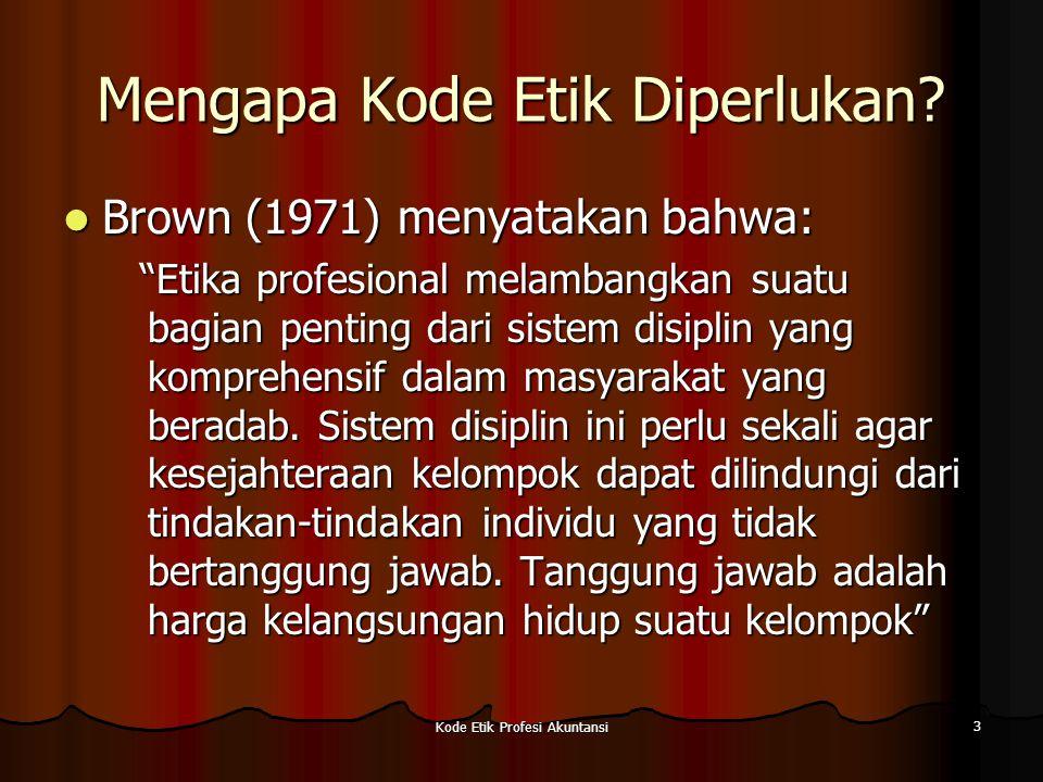 Kode Etik Profesi Akuntansi 4 PRINSIP-PRINSIP ETIKA BAGI AKUNTAN Arens dan Loebbecke (1994) Prinsip yang berhubungan dengan perilaku etis: Arens dan Loebbecke (1994) Prinsip yang berhubungan dengan perilaku etis: kejujuran (honesty) kejujuran (honesty) integritas (intregity) integritas (intregity) memegang janji (promise keeping) memegang janji (promise keeping) loyalitas (loyality) loyalitas (loyality) keadilan (fairness) keadilan (fairness) kepedulian pada orang lain (caring for others) kepedulian pada orang lain (caring for others) menghargai orang lain (respect for others) menghargai orang lain (respect for others) warga negara yang bertanggung jawab (responsible citizenship) warga negara yang bertanggung jawab (responsible citizenship) mencapai yang terbaik (pursuit of excellence) mencapai yang terbaik (pursuit of excellence) akuntabilitas (accountability) akuntabilitas (accountability)