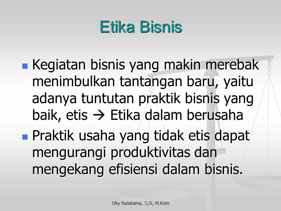 Uky Yudatama, S,Si, M.Kom Kenapa etika diperlukan dalam bisnis.