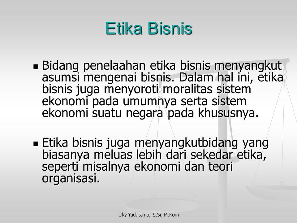 Uky Yudatama, S,Si, M.Kom Etika Bisnis Bidang penelaahan etika bisnis menyangkut asumsi mengenai bisnis.