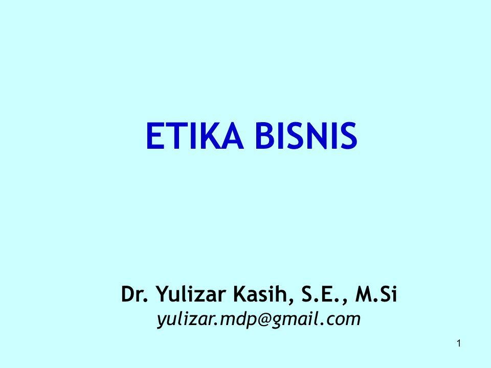 1 ETIKA BISNIS Dr. Yulizar Kasih, S.E., M.Si yulizar.mdp@gmail.com