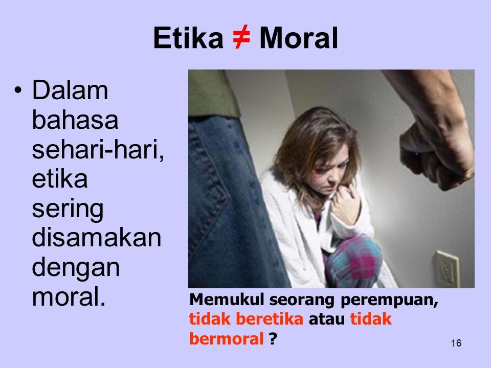 16 Etika ≠ Moral Dalam bahasa sehari-hari, etika sering disamakan dengan moral. Memukul seorang perempuan, tidak beretika atau tidak bermoral ?