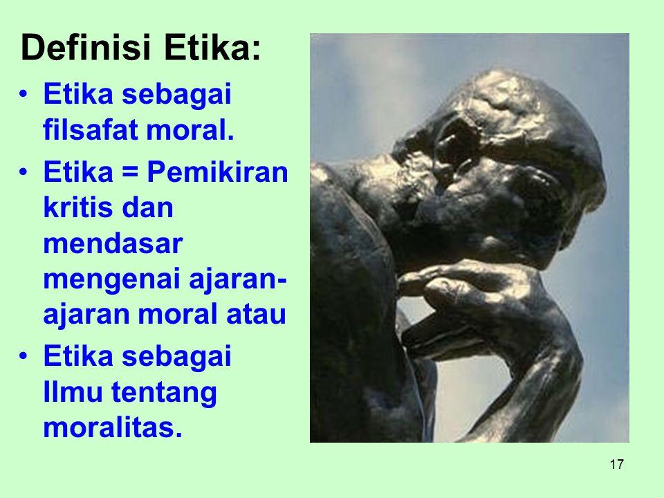 17 Definisi Etika: Etika sebagai filsafat moral. Etika = Pemikiran kritis dan mendasar mengenai ajaran- ajaran moral atau Etika sebagai Ilmu tentang m