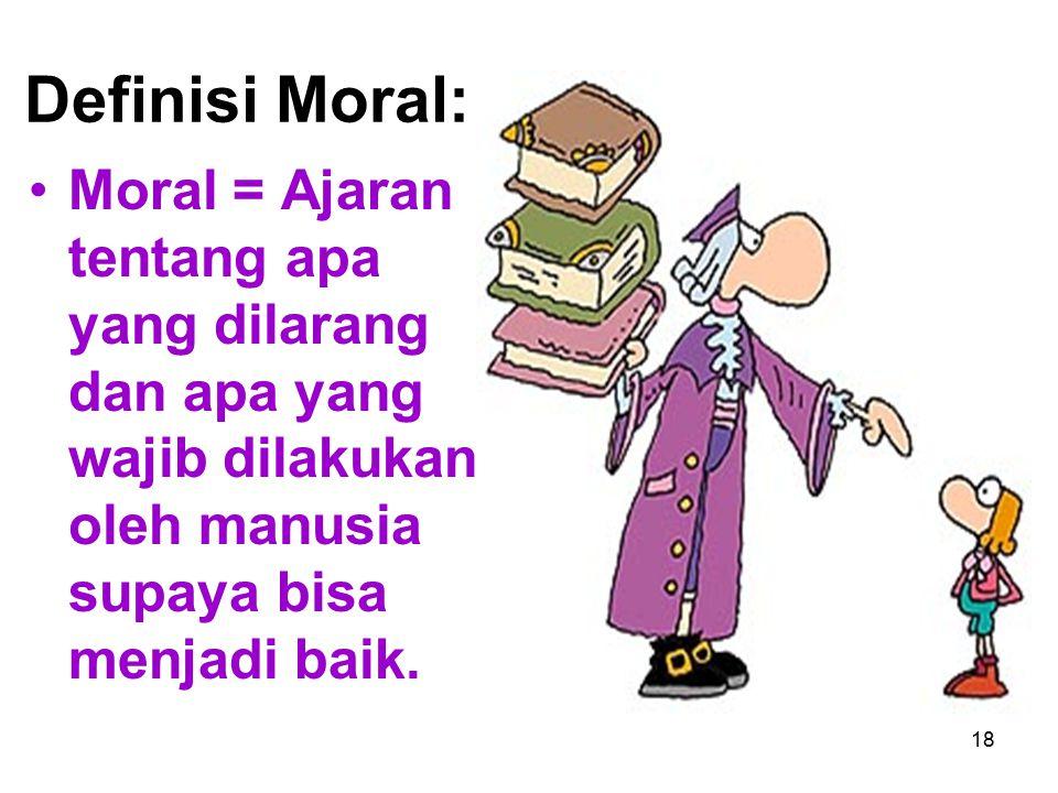 18 Definisi Moral: Moral = Ajaran tentang apa yang dilarang dan apa yang wajib dilakukan oleh manusia supaya bisa menjadi baik.