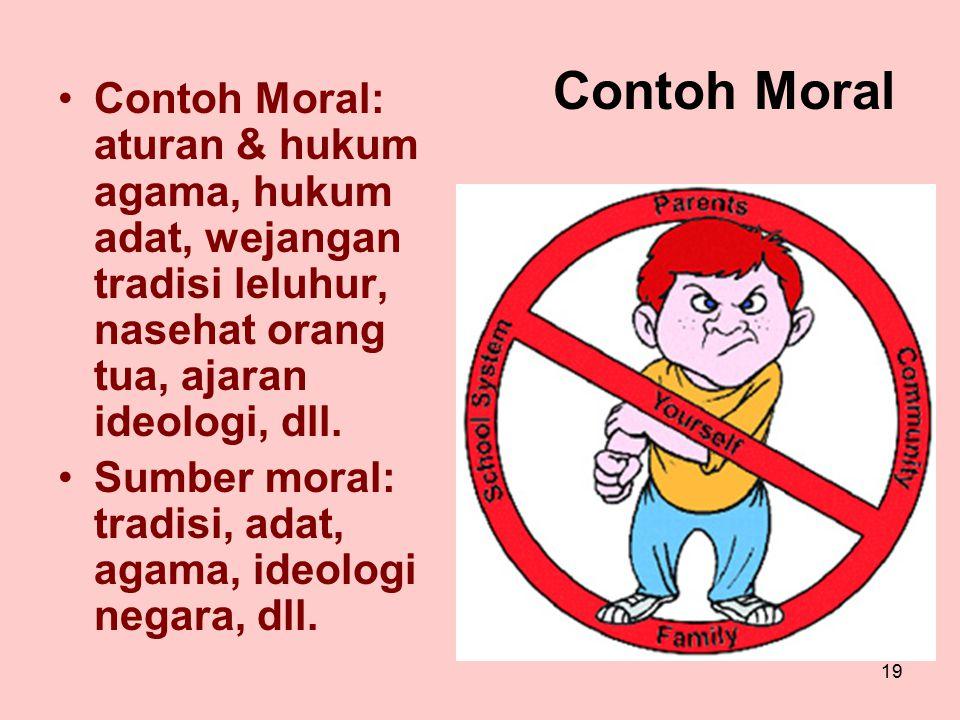 19 Contoh Moral Contoh Moral: aturan & hukum agama, hukum adat, wejangan tradisi leluhur, nasehat orang tua, ajaran ideologi, dll. Sumber moral: tradi