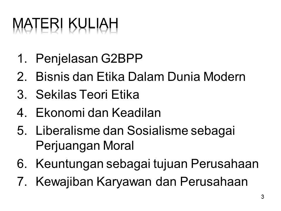 3 1.Penjelasan G2BPP 2.Bisnis dan Etika Dalam Dunia Modern 3.Sekilas Teori Etika 4.Ekonomi dan Keadilan 5.Liberalisme dan Sosialisme sebagai Perjuanga