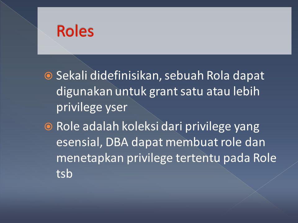 Sekali didefinisikan, sebuah Rola dapat digunakan untuk grant satu atau lebih privilege yser  Role adalah koleksi dari privilege yang esensial, DBA dapat membuat role dan menetapkan privilege tertentu pada Role tsb