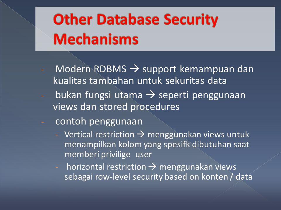 - Modern RDBMS  support kemampuan dan kualitas tambahan untuk sekuritas data - bukan fungsi utama  seperti penggunaan views dan stored procedures - contoh penggunaan - Vertical restriction  menggunakan views untuk menampilkan kolom yang spesifk dibutuhan saat memberi privilige user - horizontal restriction  menggunakan views sebagai row-level security based on konten / data