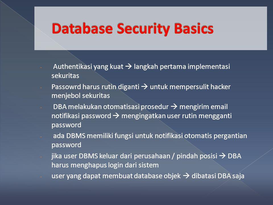 - Authentikasi yang kuat  langkah pertama implementasi sekuritas - Passowrd harus rutin diganti  untuk mempersulit hacker menjebol sekuritas - DBA melakukan otomatisasi prosedur  mengirim email notifikasi password  mengingatkan user rutin mengganti password - ada DBMS memiliki fungsi untuk notifikasi otomatis pergantian password - jika user DBMS keluar dari perusahaan / pindah posisi  DBA harus menghapus login dari sistem - user yang dapat membuat database objek  dibatasi DBA saja