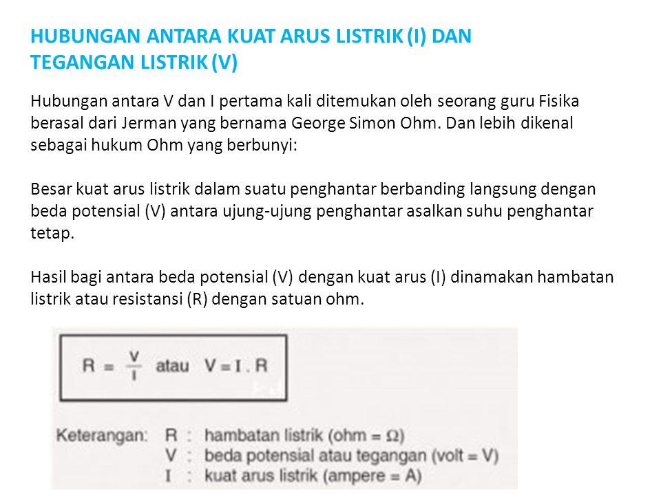 HUBUNGAN ANTARA KUAT ARUS LISTRIK (I) DAN TEGANGAN LISTRIK (V) Hubungan antara V dan I pertama kali ditemukan oleh seorang guru Fisika berasal dari Je